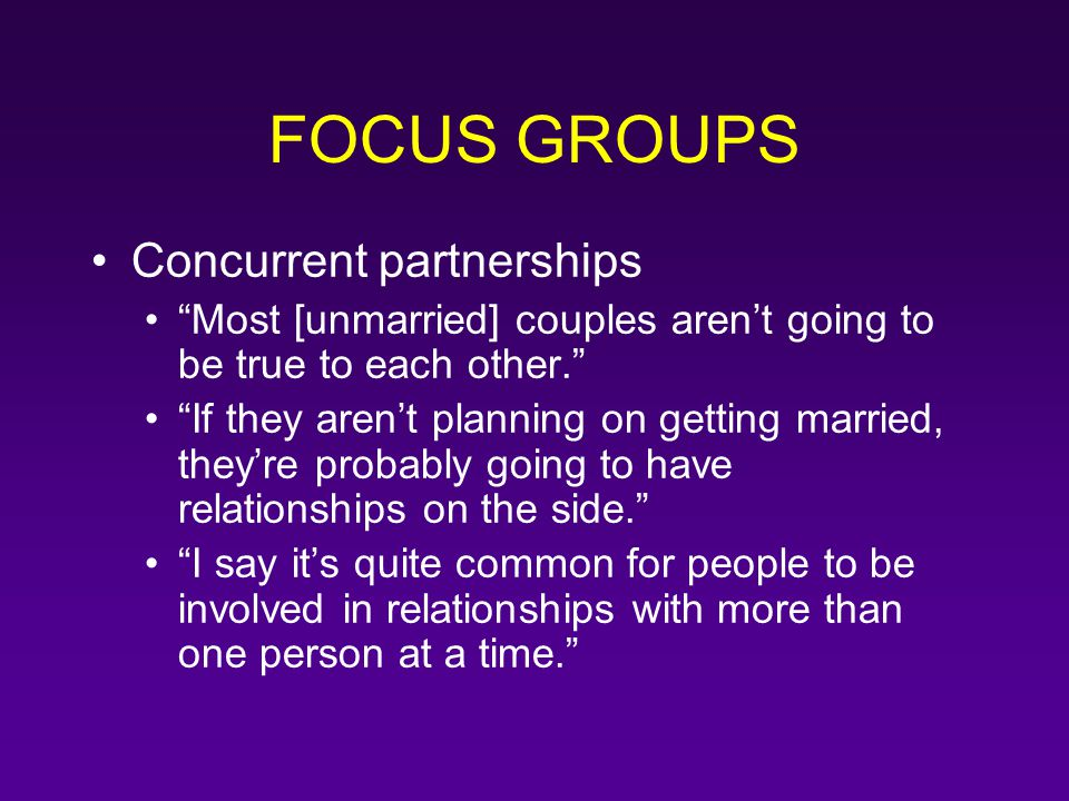 "FOCUS GROUPS Concurrent partnerships ""Most [unmarried] couples aren't going to be true to each other."" ""If they aren't planning on getting married, th"