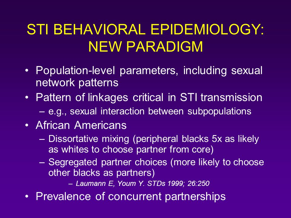 STI BEHAVIORAL EPIDEMIOLOGY: NEW PARADIGM Population-level parameters, including sexual network patterns Pattern of linkages critical in STI transmiss