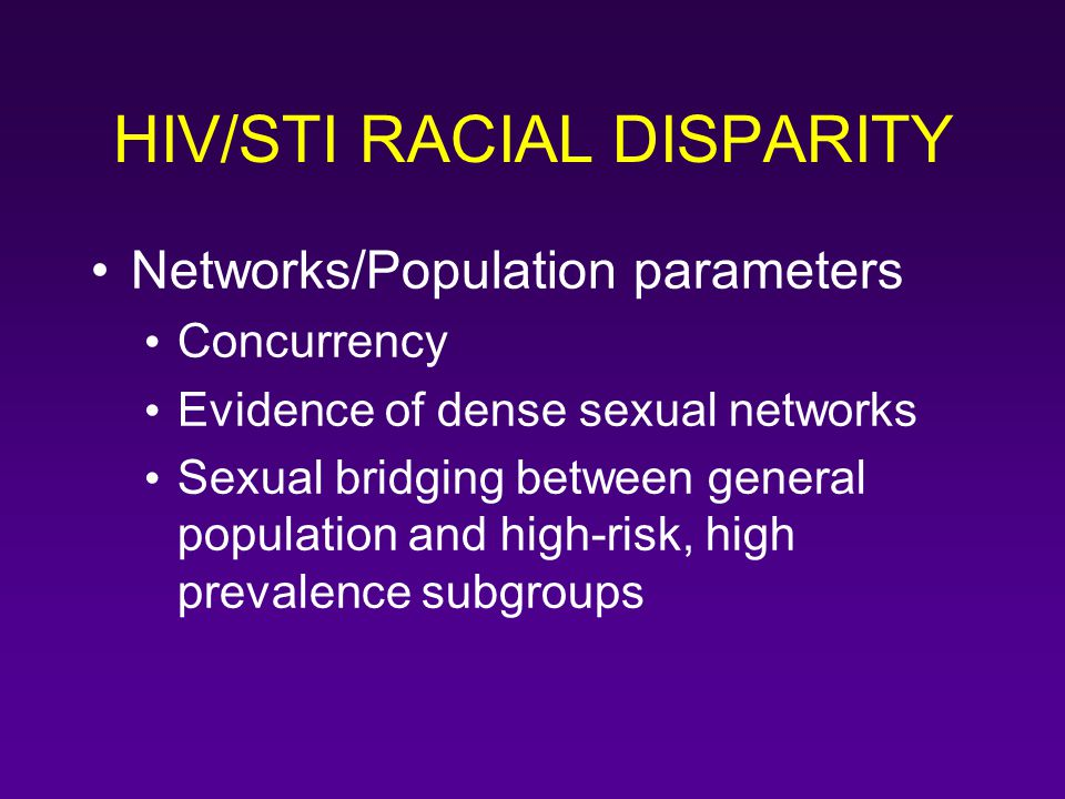 HIV/STI RACIAL DISPARITY Networks/Population parameters Concurrency Evidence of dense sexual networks Sexual bridging between general population and h