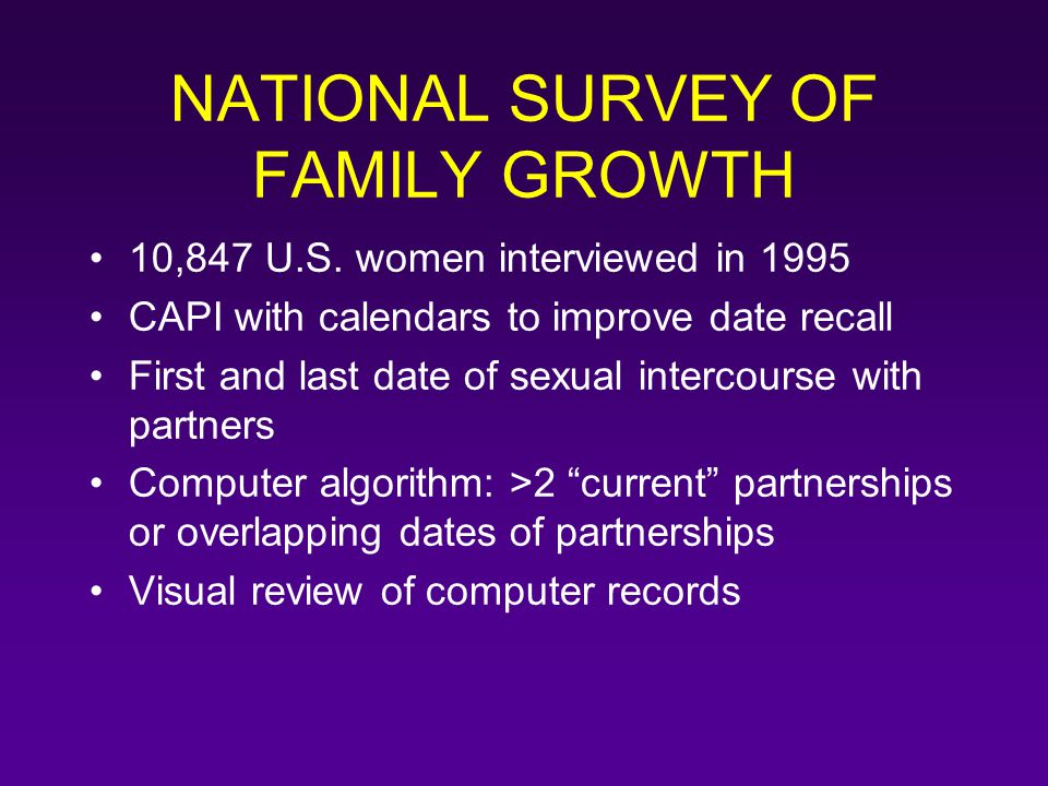 NATIONAL SURVEY OF FAMILY GROWTH 10,847 U.S. women interviewed in 1995 CAPI with calendars to improve date recall First and last date of sexual interc