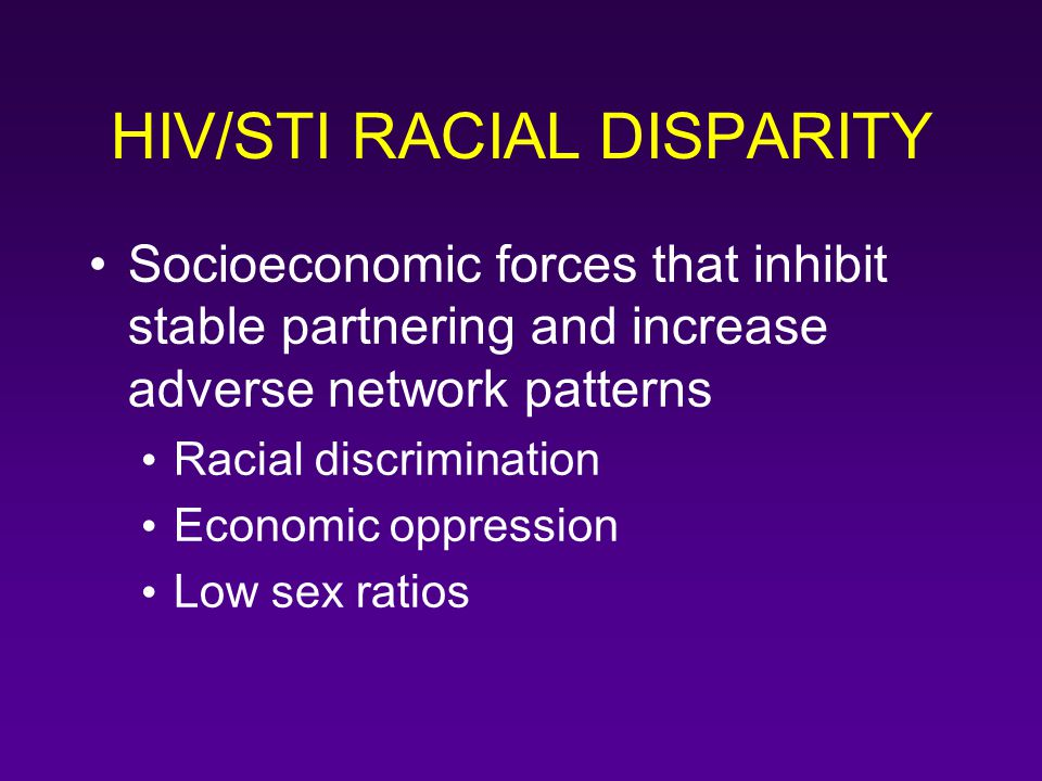 HIV/STI RACIAL DISPARITY Socioeconomic forces that inhibit stable partnering and increase adverse network patterns Racial discrimination Economic oppr