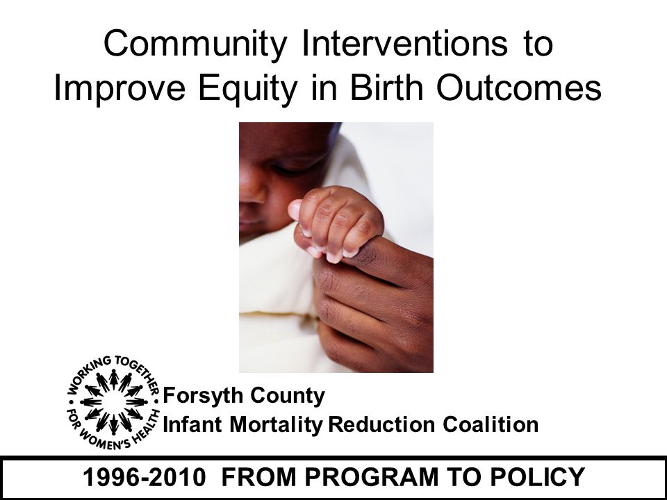 Building a broad-based community coalition  Health care providers, clinics, hospitals  Non-profits and grassroots community groups  Government  Faith Leaders  Community volunteers  Elected officials  Schools / Universities Forsyth County Infant Mortality Reduction Coalition Partnership