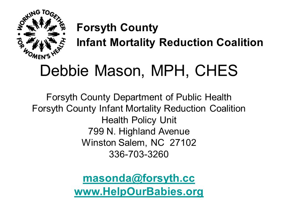 Forsyth County Infant Mortality Reduction Coalition Debbie Mason, MPH, CHES Forsyth County Department of Public Health Forsyth County Infant Mortality Reduction Coalition Health Policy Unit 799 N.