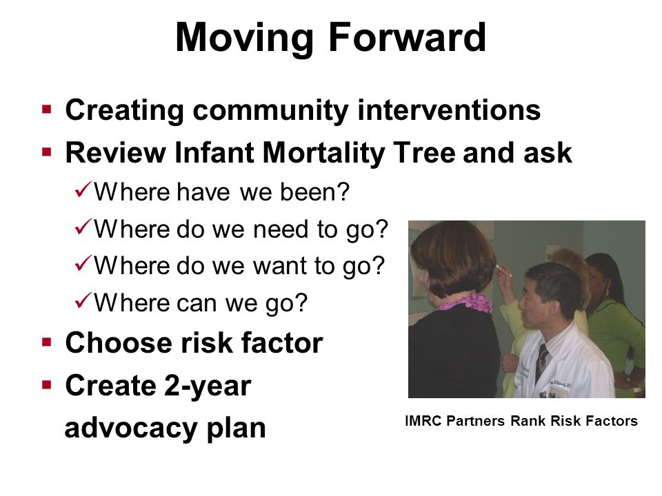 Moving Forward  Creating community interventions  Review Infant Mortality Tree and ask Where have we been.