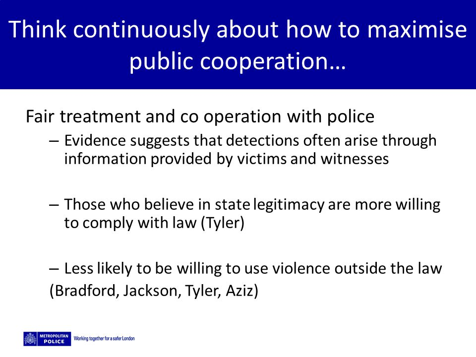 5/2/2015 Think continuously about how to maximise public cooperation… Fair treatment and co operation with police – Evidence suggests that detections