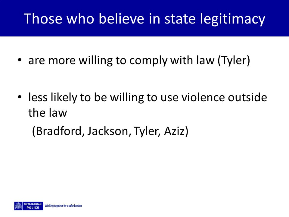 Those who believe in state legitimacy are more willing to comply with law (Tyler) less likely to be willing to use violence outside the law (Bradford, Jackson, Tyler, Aziz)
