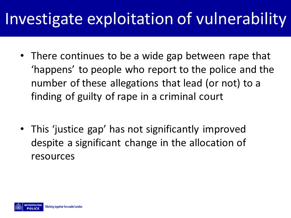 5/2/2015 Investigate exploitation of vulnerability There continues to be a wide gap between rape that 'happens' to people who report to the police and
