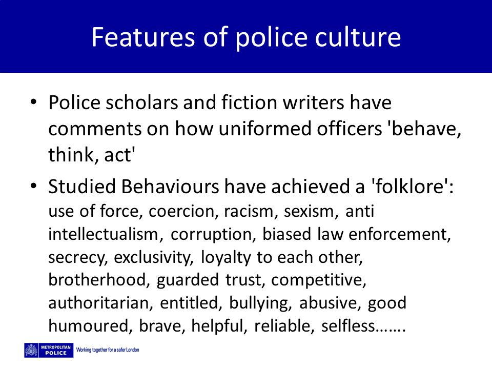 5/2/2015 Features of police culture Police scholars and fiction writers have comments on how uniformed officers behave, think, act Studied Behaviours have achieved a folklore : use of force, coercion, racism, sexism, anti intellectualism, corruption, biased law enforcement, secrecy, exclusivity, loyalty to each other, brotherhood, guarded trust, competitive, authoritarian, entitled, bullying, abusive, good humoured, brave, helpful, reliable, selfless…….