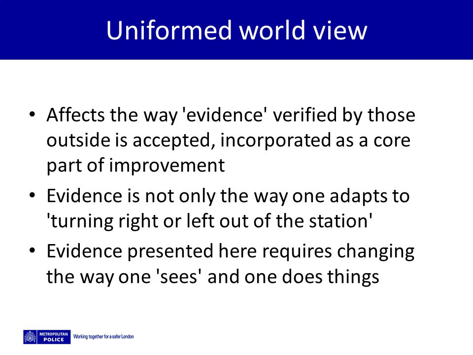 5/2/2015 Uniformed world view Affects the way evidence verified by those outside is accepted, incorporated as a core part of improvement Evidence is not only the way one adapts to turning right or left out of the station Evidence presented here requires changing the way one sees and one does things