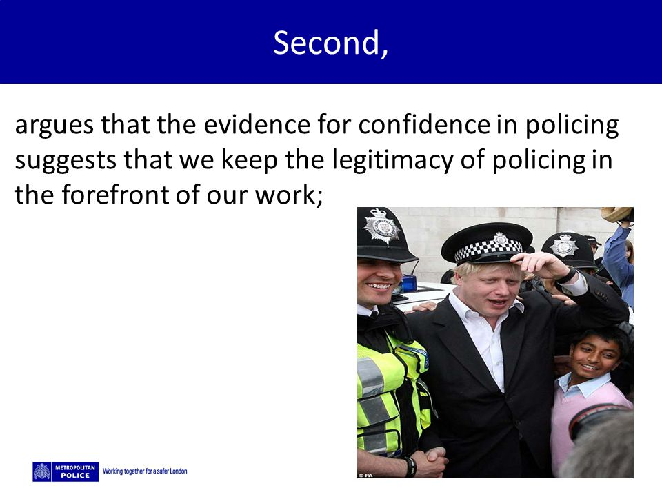 5/2/2015 Second, argues that the evidence for confidence in policing suggests that we keep the legitimacy of policing in the forefront of our work;