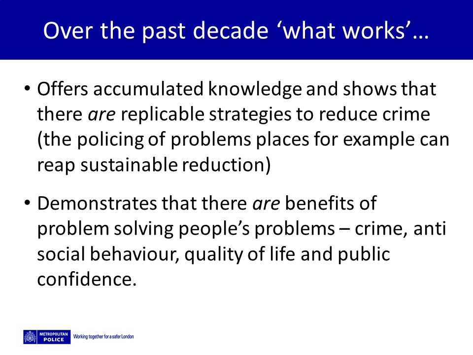 5/2/2015 Over the past decade 'what works'… Offers accumulated knowledge and shows that there are replicable strategies to reduce crime (the policing of problems places for example can reap sustainable reduction) Demonstrates that there are benefits of problem solving people's problems – crime, anti social behaviour, quality of life and public confidence.