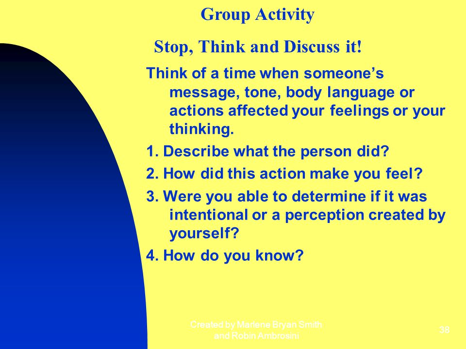 Created by Marlene Bryan Smith and Robin Ambrosini 38 Think of a time when someone's message, tone, body language or actions affected your feelings or