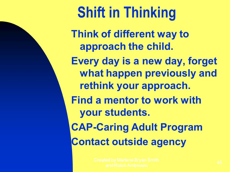 Created by Marlene Bryan Smith and Robin Ambrosini 45 Shift in Thinking Think of different way to approach the child. Every day is a new day, forget w