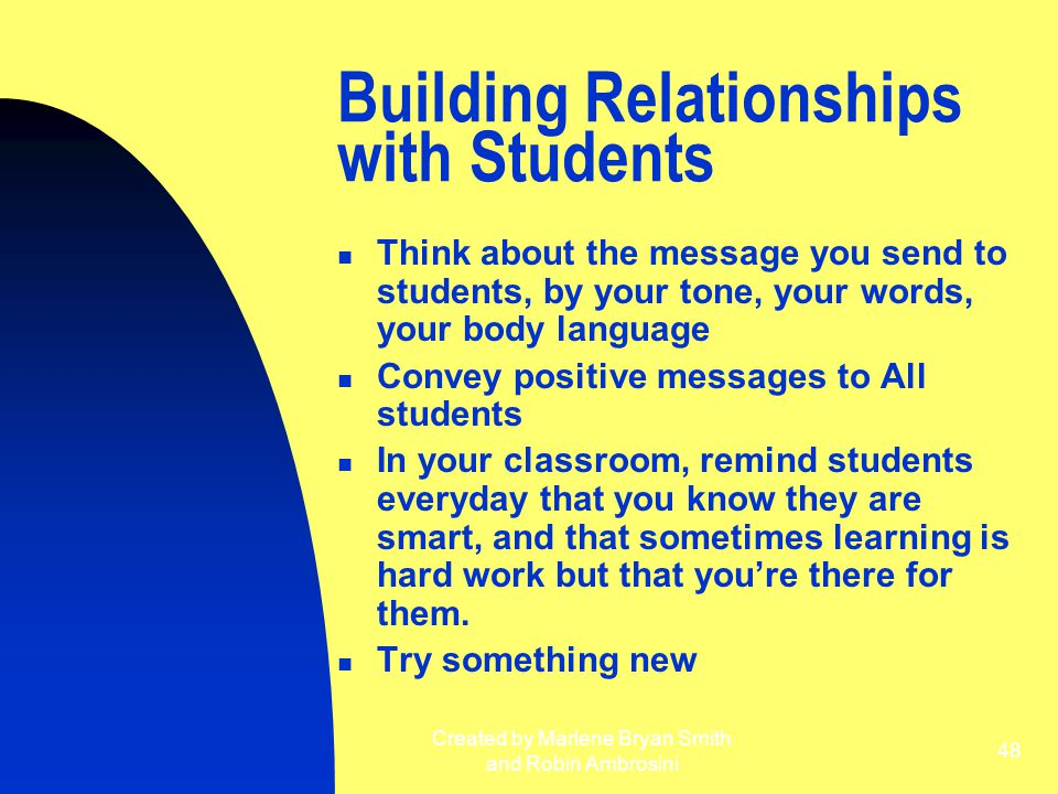 Created by Marlene Bryan Smith and Robin Ambrosini 48 Building Relationships with Students Think about the message you send to students, by your tone,