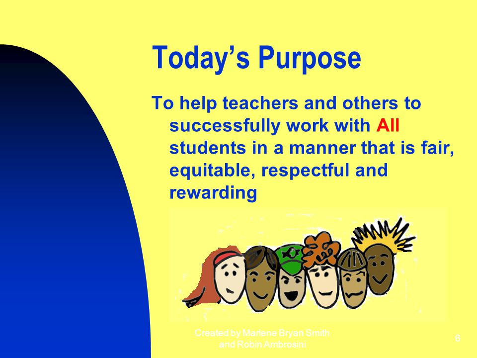 Created by Marlene Bryan Smith and Robin Ambrosini 6 Today's Purpose To help teachers and others to successfully work with All students in a manner th