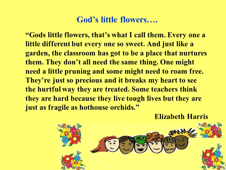 """Gods little flowers, that's what I call them. Every one a little different but every one so sweet. And just like a garden, the classroom has got to b"