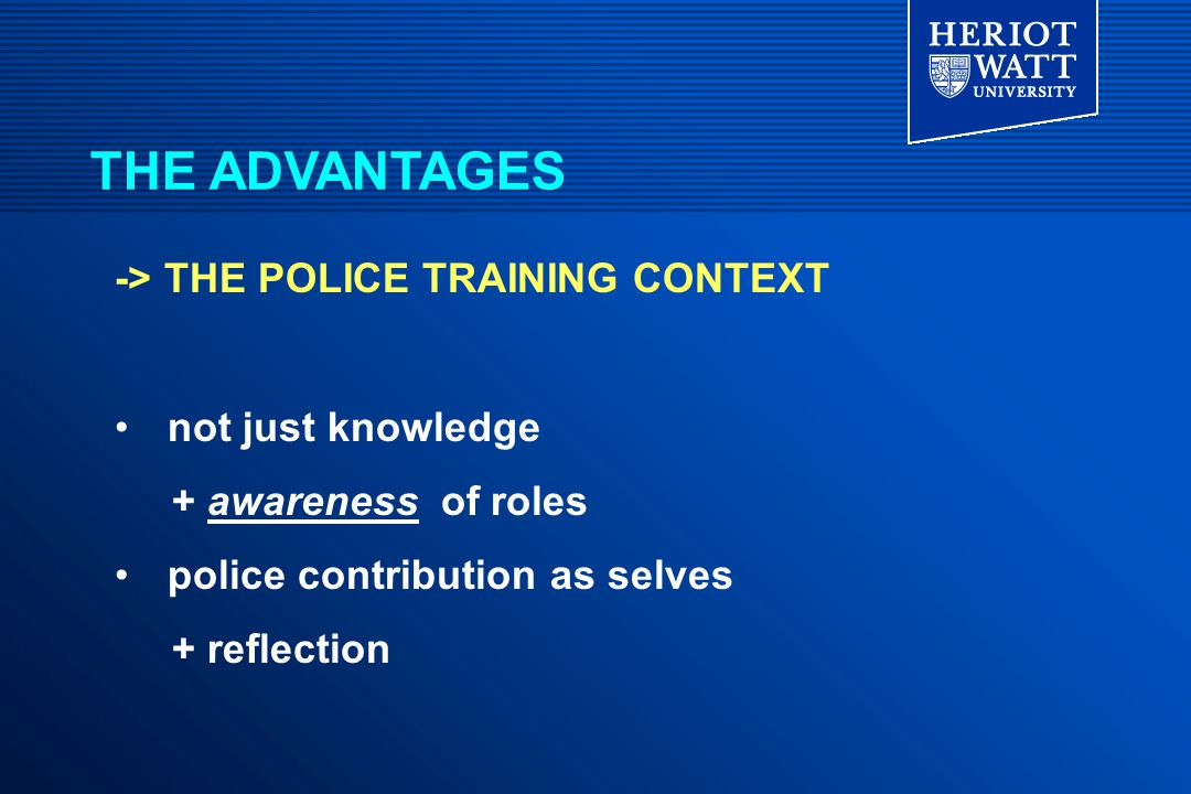 -> THE POLICE TRAINING CONTEXT not just knowledge + awareness of roles police contribution as selves + reflection THE ADVANTAGES