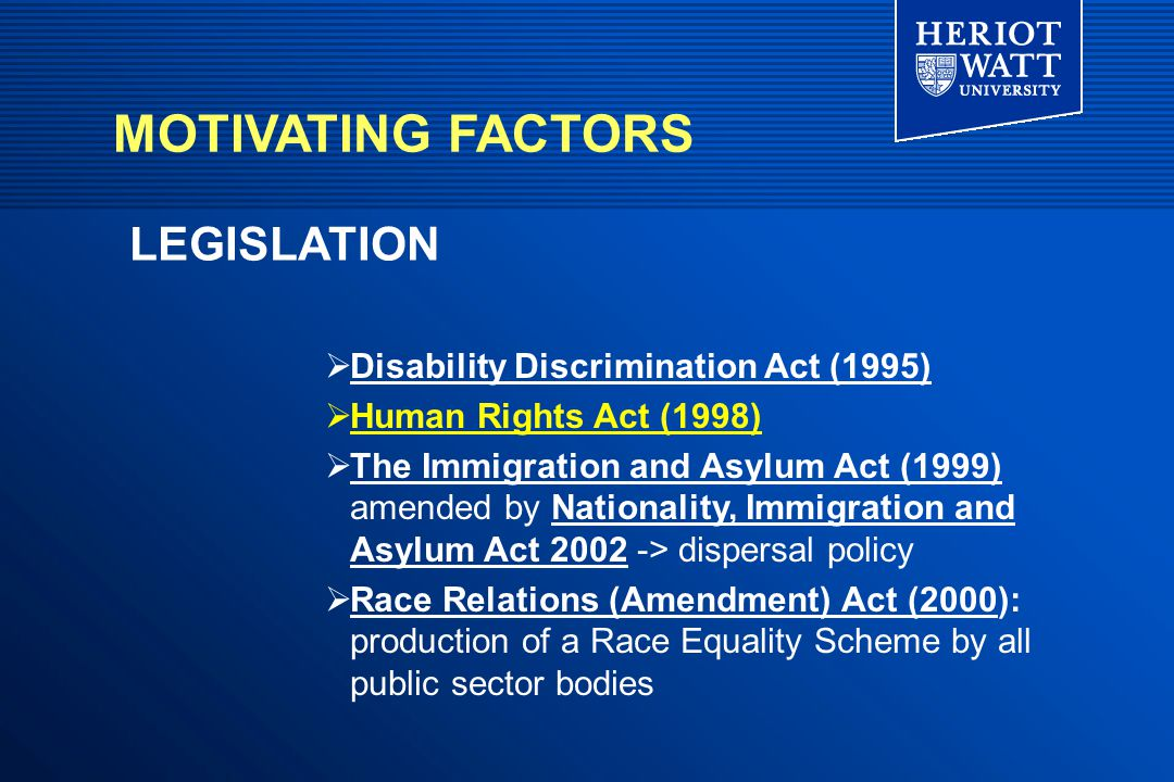  Disability Discrimination Act (1995)  Human Rights Act (1998)  The Immigration and Asylum Act (1999) amended by Nationality, Immigration and Asylum Act 2002 -> dispersal policy  Race Relations (Amendment) Act (2000): production of a Race Equality Scheme by all public sector bodies LEGISLATION