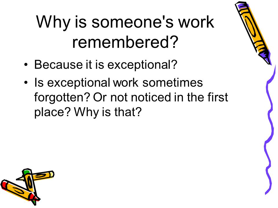 Why is someone's work remembered? Because it is exceptional? Is exceptional work sometimes forgotten? Or not noticed in the first place? Why is that?