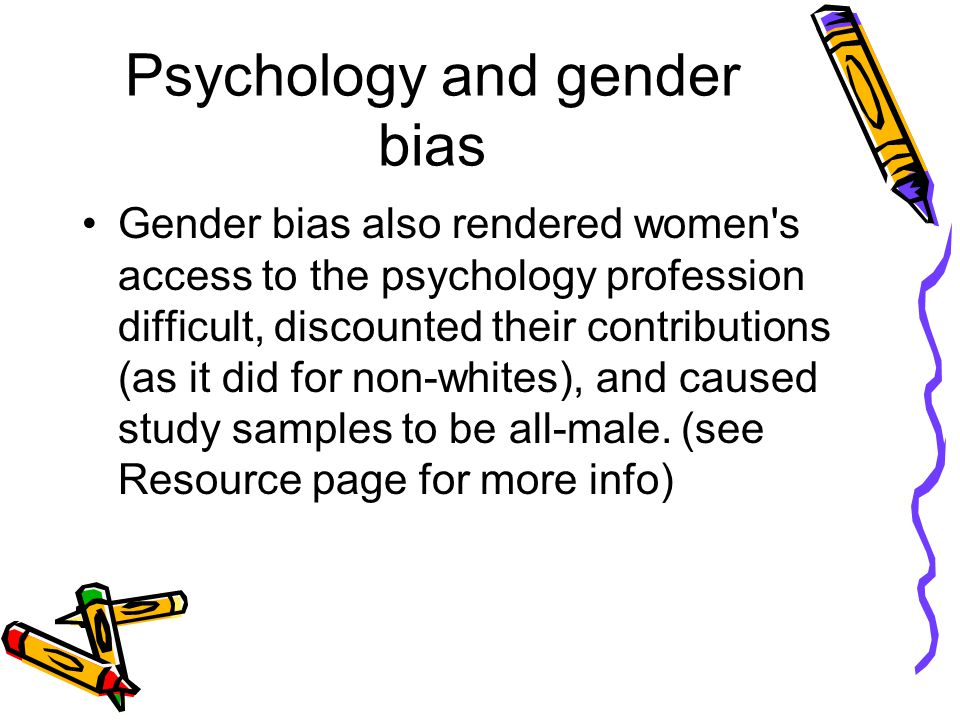 Psychology and gender bias Gender bias also rendered women s access to the psychology profession difficult, discounted their contributions (as it did for non-whites), and caused study samples to be all-male.