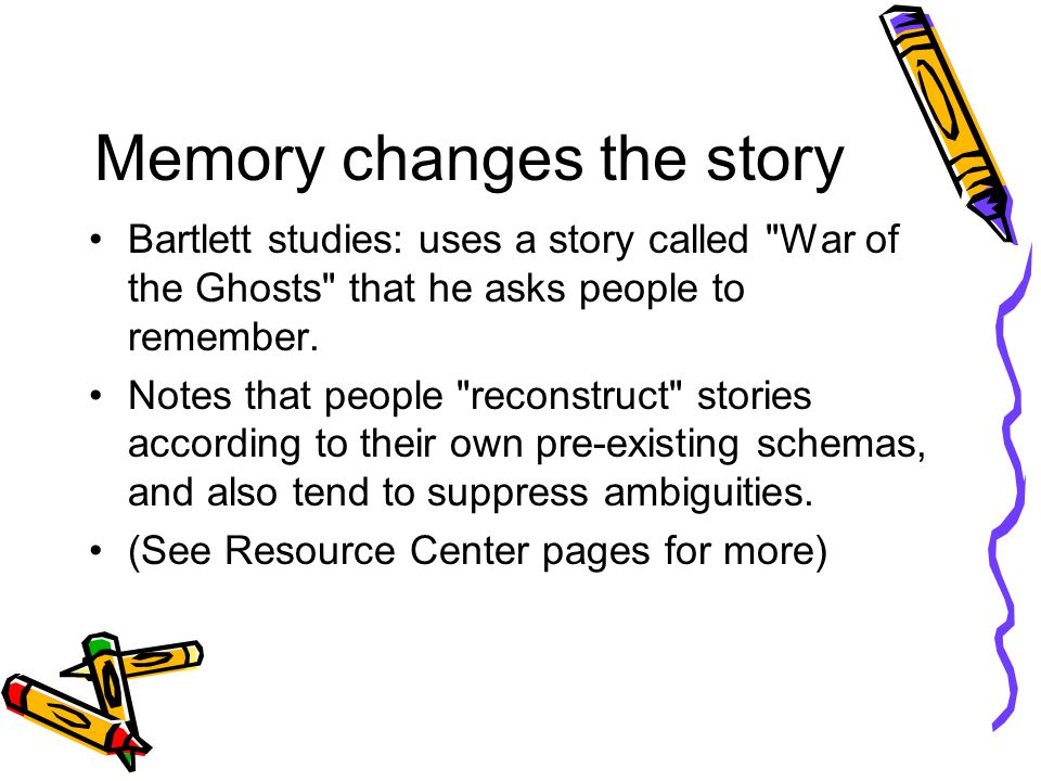 Memory changes the story Bartlett studies: uses a story called War of the Ghosts that he asks people to remember.
