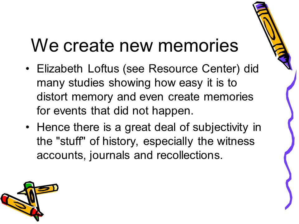 We create new memories Elizabeth Loftus (see Resource Center) did many studies showing how easy it is to distort memory and even create memories for events that did not happen.
