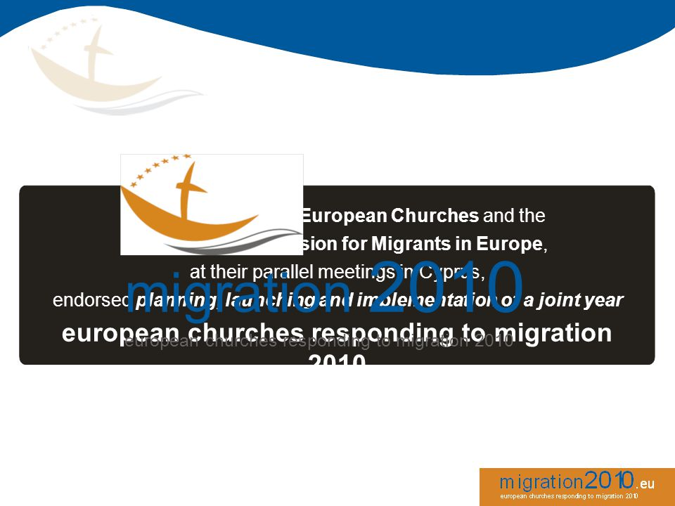 The Conference of European Churches and the Churches Commission for Migrants in Europe, at their parallel meetings in Cyprus, endorsed planning, launching and implementation of a joint year european churches responding to migration 2010 migration 2010 european churches responding to migration 2010