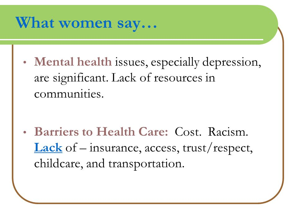 What women say… Mental health issues, especially depression, are significant.