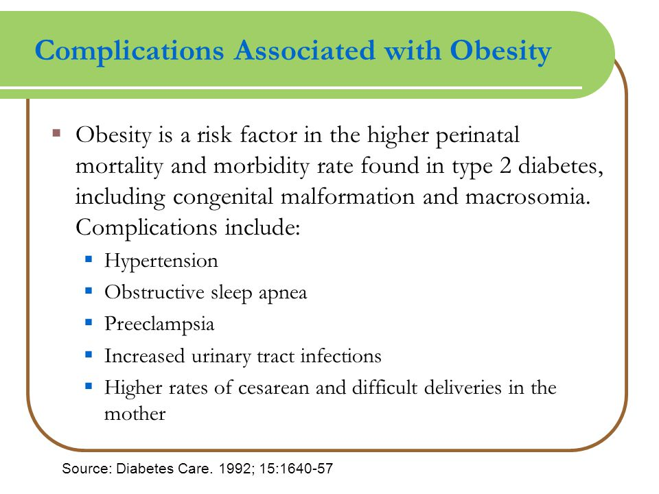 Complications Associated with Obesity  Obesity is a risk factor in the higher perinatal mortality and morbidity rate found in type 2 diabetes, including congenital malformation and macrosomia.