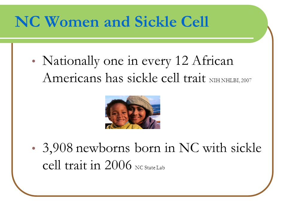 NC Women and Sickle Cell Nationally one in every 12 African Americans has sickle cell trait NIH NHLBI, 2007 3,908 newborns born in NC with sickle cell trait in 2006 NC State Lab