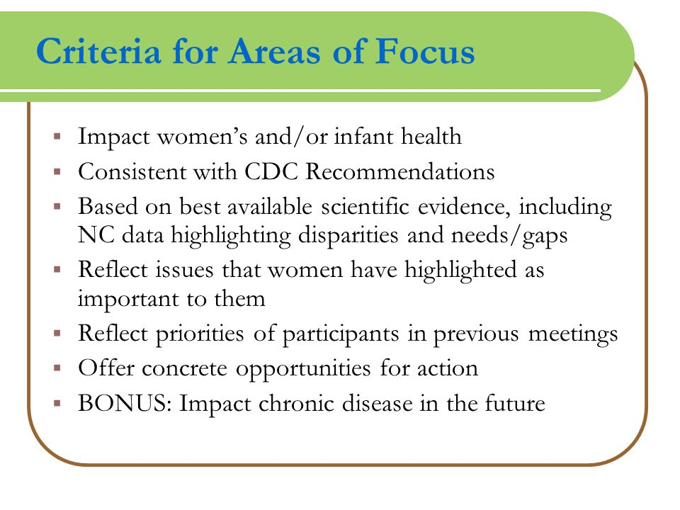 Criteria for Areas of Focus  Impact women's and/or infant health  Consistent with CDC Recommendations  Based on best available scientific evidence, including NC data highlighting disparities and needs/gaps  Reflect issues that women have highlighted as important to them  Reflect priorities of participants in previous meetings  Offer concrete opportunities for action  BONUS: Impact chronic disease in the future