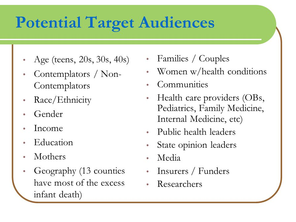 Potential Target Audiences Age (teens, 20s, 30s, 40s) Contemplators / Non- Contemplators Race/Ethnicity Gender Income Education Mothers Geography (13 counties have most of the excess infant death) Families / Couples Women w/health conditions Communities Health care providers (OBs, Pediatrics, Family Medicine, Internal Medicine, etc) Public health leaders State opinion leaders Media Insurers / Funders Researchers