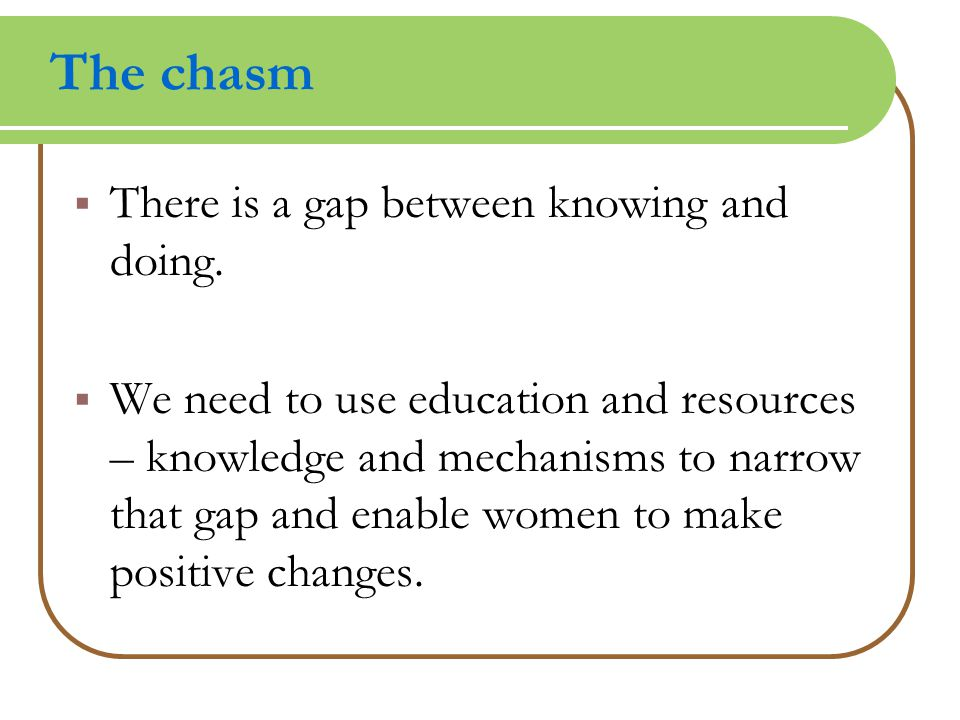 The chasm  There is a gap between knowing and doing.  We need to use education and resources – knowledge and mechanisms to narrow that gap and enabl