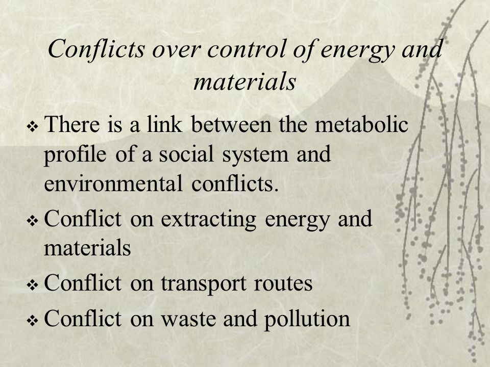 Conflicts over control of energy and materials  There is a link between the metabolic profile of a social system and environmental conflicts.  Confl