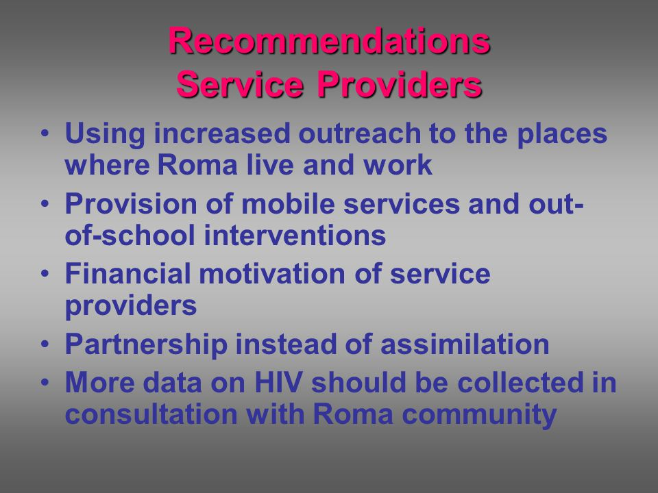 Recommendations Service Providers Using increased outreach to the places where Roma live and work Provision of mobile services and out- of-school interventions Financial motivation of service providers Partnership instead of assimilation More data on HIV should be collected in consultation with Roma community