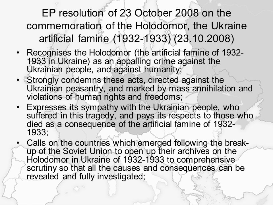 EP resolution of 23 October 2008 on the commemoration of the Holodomor, the Ukraine artificial famine (1932-1933) (23.10.2008) Recognises the Holodomor (the artificial famine of 1932- 1933 in Ukraine) as an appalling crime against the Ukrainian people, and against humanity; Strongly condemns these acts, directed against the Ukrainian peasantry, and marked by mass annihilation and violations of human rights and freedoms; Expresses its sympathy with the Ukrainian people, who suffered in this tragedy, and pays its respects to those who died as a consequence of the artificial famine of 1932- 1933; Calls on the countries which emerged following the break- up of the Soviet Union to open up their archives on the Holodomor in Ukraine of 1932-1933 to comprehensive scrutiny so that all the causes and consequences can be revealed and fully investigated;