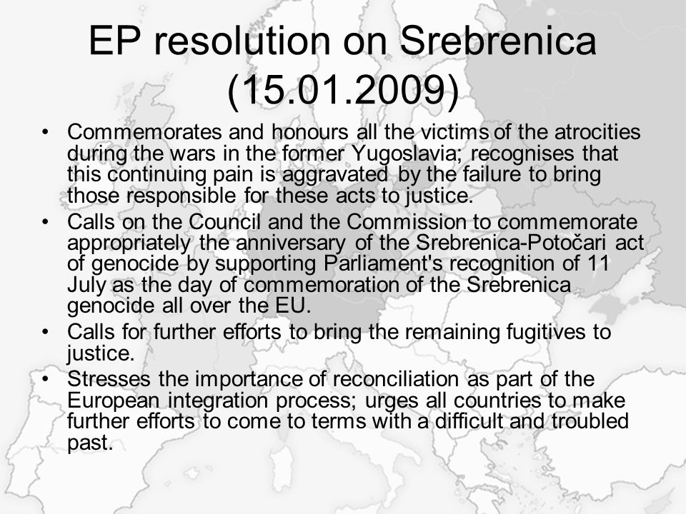 EP resolution on Srebrenica (15.01.2009) Commemorates and honours all the victims of the atrocities during the wars in the former Yugoslavia; recognises that this continuing pain is aggravated by the failure to bring those responsible for these acts to justice.
