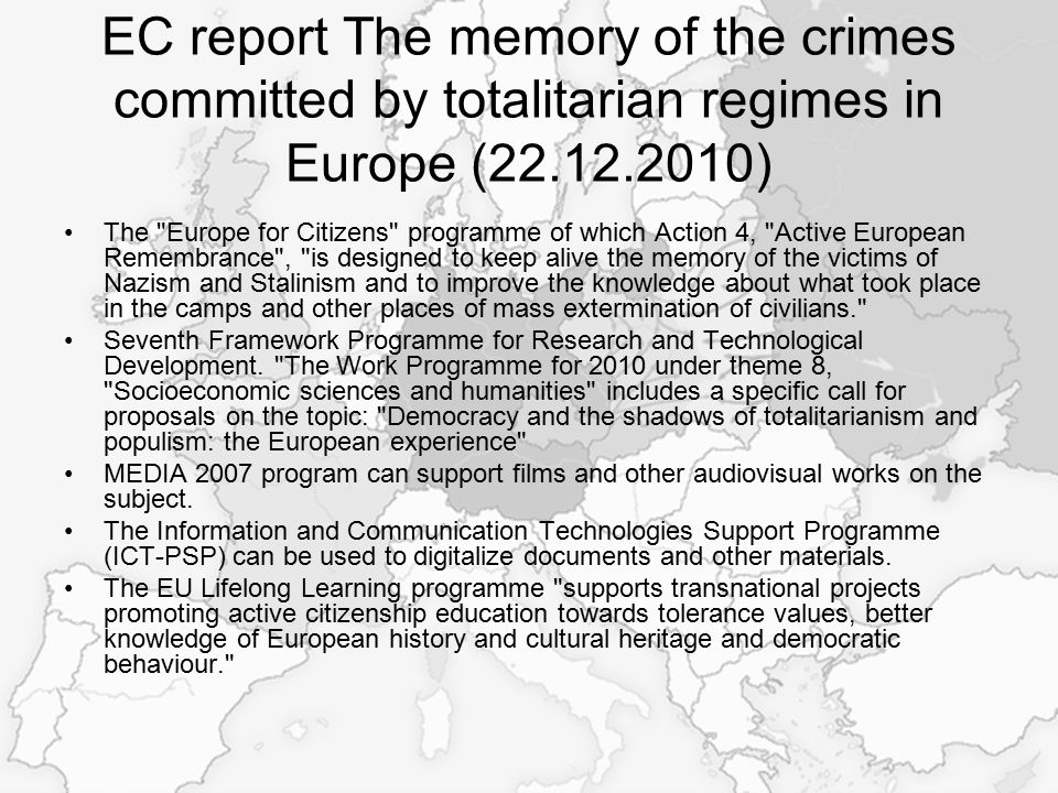 EC report The memory of the crimes committed by totalitarian regimes in Europe (22.12.2010) The Europe for Citizens programme of which Action 4, Active European Remembrance , is designed to keep alive the memory of the victims of Nazism and Stalinism and to improve the knowledge about what took place in the camps and other places of mass extermination of civilians. Seventh Framework Programme for Research and Technological Development.