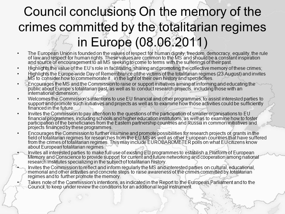 Council conclusions On the memory of the crimes committed by the totalitarian regimes in Europe (08.06.2011) The European Union is founded on the values of respect for human dignity, freedom, democracy, equality, the rule of law and respect for human rights.