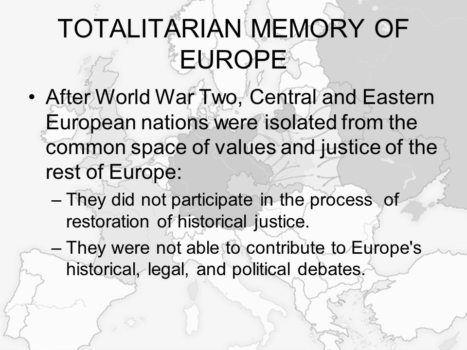 TOTALITARIAN MEMORY OF EUROPE After World War Two, Central and Eastern European nations were isolated from the common space of values and justice of the rest of Europe: –They did not participate in the process of restoration of historical justice.