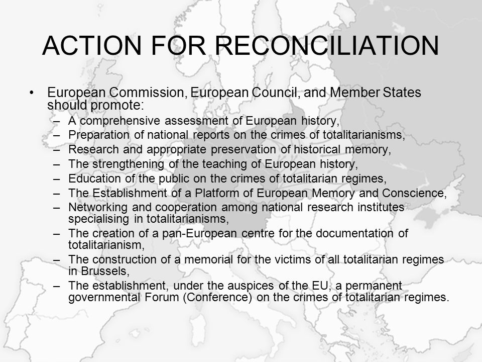 ACTION FOR RECONCILIATION European Commission, European Council, and Member States should promote: –A comprehensive assessment of European history, –Preparation of national reports on the crimes of totalitarianisms, –Research and appropriate preservation of historical memory, –The strengthening of the teaching of European history, –Education of the public on the crimes of totalitarian regimes, –The Establishment of a Platform of European Memory and Conscience, –Networking and cooperation among national research institutes specialising in totalitarianisms, –The creation of a pan-European centre for the documentation of totalitarianism, –The construction of a memorial for the victims of all totalitarian regimes in Brussels, –The establishment, under the auspices of the EU, a permanent governmental Forum (Conference) on the crimes of totalitarian regimes.
