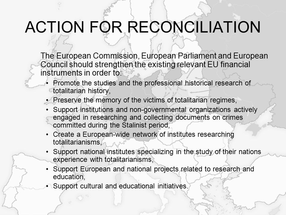 ACTION FOR RECONCILIATION The European Commission, European Parliament and European Council should strengthen the existing relevant EU financial instruments in order to: Promote the studies and the professional historical research of totalitarian history, Preserve the memory of the victims of totalitarian regimes, Support institutions and non-governmental organizations actively engaged in researching and collecting documents on crimes committed during the Stalinist period, Create a European-wide network of institutes researching totalitarianisms, Support national institutes specializing in the study of their nations experience with totalitarianisms, Support European and national projects related to research and education, Support cultural and educational initiatives.