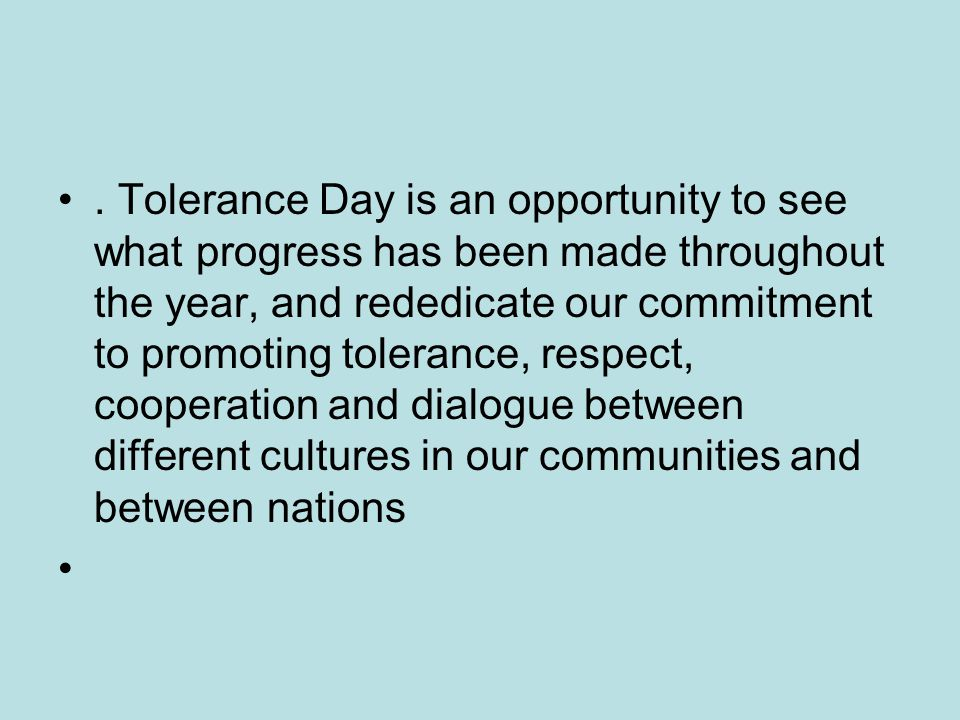 . Tolerance Day is an opportunity to see what progress has been made throughout the year, and rededicate our commitment to promoting tolerance, respect, cooperation and dialogue between different cultures in our communities and between nations