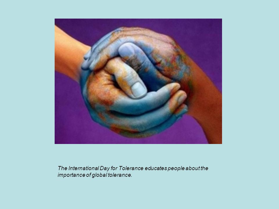 The International Day for Tolerance educates people about the importance of global tolerance.