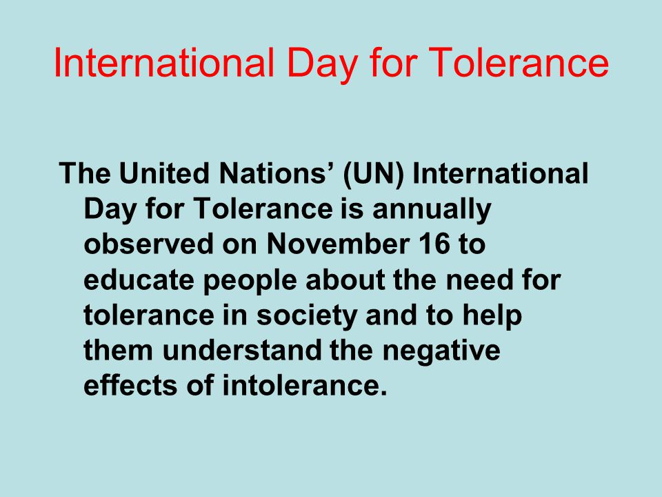 International Day for Tolerance The United Nations' (UN) International Day for Tolerance is annually observed on November 16 to educate people about the need for tolerance in society and to help them understand the negative effects of intolerance.