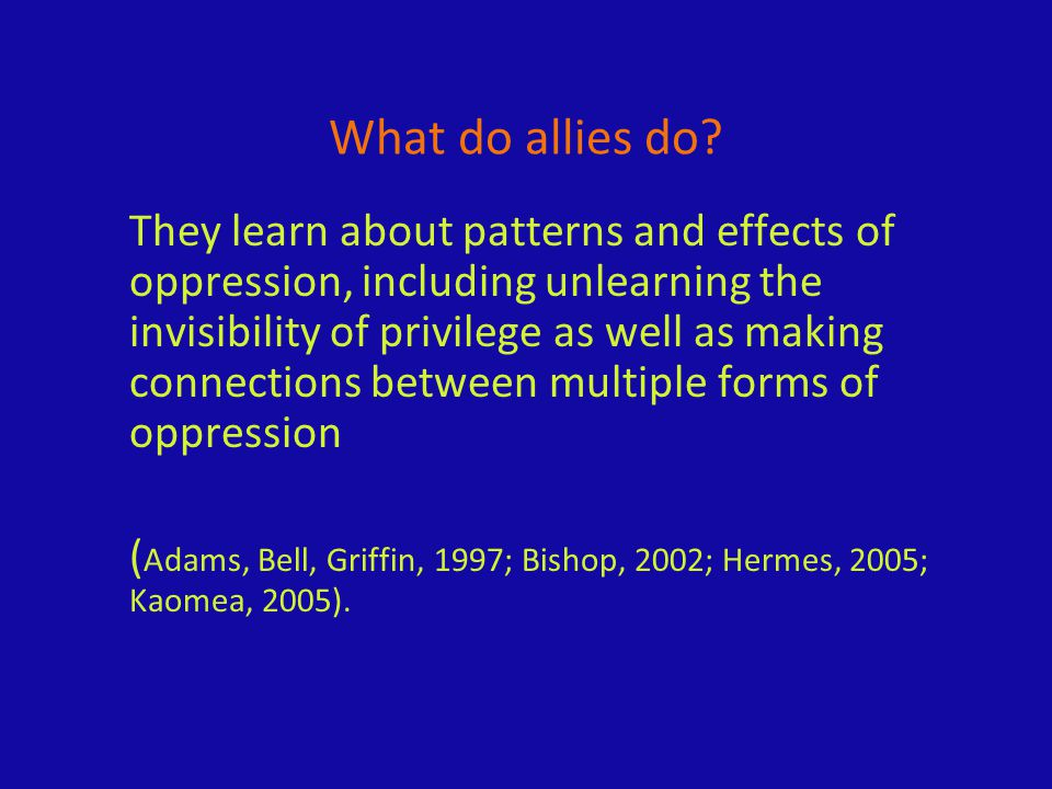 What do allies do? They learn about patterns and effects of oppression, including unlearning the invisibility of privilege as well as making connectio