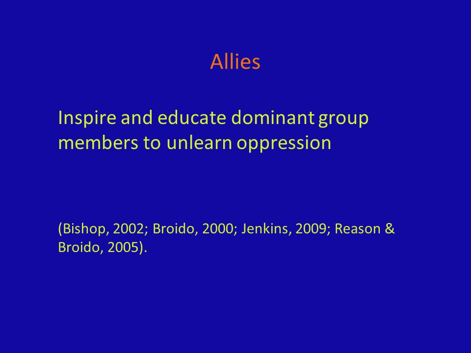 Allies Inspire and educate dominant group members to unlearn oppression (Bishop, 2002; Broido, 2000; Jenkins, 2009; Reason & Broido, 2005).