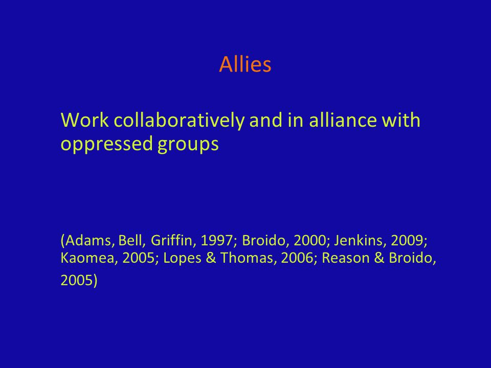 Allies Work collaboratively and in alliance with oppressed groups (Adams, Bell, Griffin, 1997; Broido, 2000; Jenkins, 2009; Kaomea, 2005; Lopes & Thomas, 2006; Reason & Broido, 2005)
