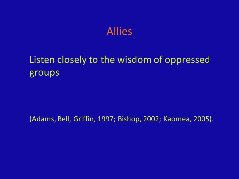 Allies Listen closely to the wisdom of oppressed groups (Adams, Bell, Griffin, 1997; Bishop, 2002; Kaomea, 2005).