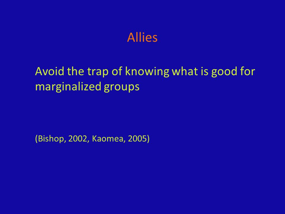 Allies Avoid the trap of knowing what is good for marginalized groups (Bishop, 2002, Kaomea, 2005)